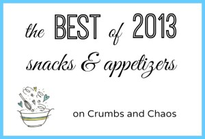The Best of 2013: Snacks & Appetizers on Crumbs and Chaos